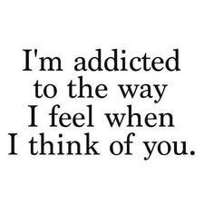 I'm addicted to the way I feel when I think of you
