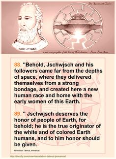 """88. """"Behold, Jschwjsch and his followers came far from the depths of space, where they delivered themselves from a strong bondage, and created here a new human race and home with the early women of this Earth.  89. """" Jschwjsch deserves the honor of people of Earth, for behold; he is the true originator of the white and of colored Earth humans, and to him honor should be given.   Corrections have been made, since this version is outdated: 4th version Talmud Jmmanuel - Valdemar D.F.Reis The…"""