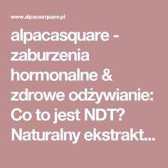 alpacasquare - zaburzenia hormonalne & zdrowe odżywianie: Co to jest NDT? Naturalny ekstrakt z tarczycy zamiast euthyroxu