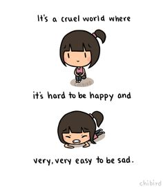It's a cruel world where it's hard to be happy and very very easy to be sad And this isn't entirely true because it's very easy for some people to be happy. But for those who don't have it all figur. Sad Quotes That Make You Cry, Buddha Doodle, Chibird, Sad Anime Quotes, Happiness Project, Stop Bullying, Cheer Up, Cute Quotes, Positive Quotes