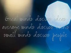 great minds discuss ideas, average minds discuss events, small minds discuss people, don't gossip