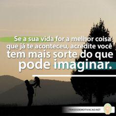 Se a sua vida for a melhor coisa que já te aconteceu, acredite você tem mais sorte do que pode imaginar.