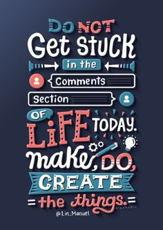 Do not get stuck in the comments section of life today. Make, do, create the things.  Lin-Manuel Miranda