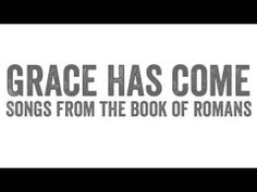 GRACE HAS COME: Songs from the Book of Romans || Sovereign Grace Music  www.sovereigngracemusic.org