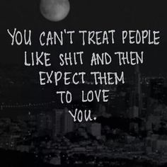 .......Plus don't be surprised when they react to your shit and walk away.