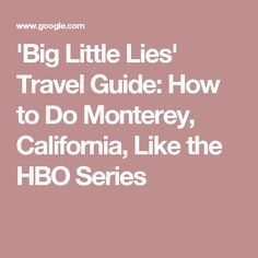'Big Little Lies' Travel Guide: How to Do Monterey, California, Like the HBO Series
