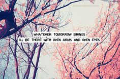 Whatever tomorrow brings I'll be there with open arms and open eyes