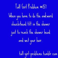 Tall Girl Problem When you have to do the awkward slouch/head tilt in the shower just to reach the shower head and wet your hair. {How many shower heads are installed by hobbits? Nearly all of them, I think. Tall People Problems, Tall Girl Problems, All I Ever Wanted, I Can Relate, Story Of My Life, Just For Laughs, That Way, Laugh Out Loud, The Funny