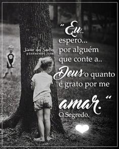 Eu espero por alguém que conte a Deus o quanto é grato por me amar. O Segredo.  https://br.pinterest.com/dossantos0445/