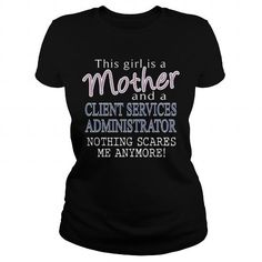 CLIENT SERVICES ADMINISTRATOR And This Girl Is A Mother Nothing Scares T Shirts…