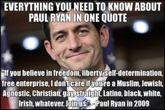 """If you believe in freedom, liberty, self-determination, free enterprise -- I don't care if you're a Muslim, Jewish, Agnostic, Christian, gay, straight, Latino, black, white, Irish, watever, Join us."" -- Paul Ryan"