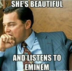 She's beautiful and listens to Eminem.