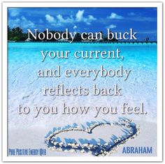Nobody can buck your current, and everybody reflects back to you how you feel. *Abraham-Hicks Quotes (AHQ1873)