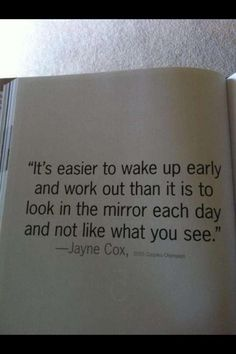 """""""It's easier to wake up early and work out than it is to look in the mirror each day and not like what you see."""" -jayne cox"""