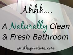 Ahhh... A Naturally Clean and Fresh Bathroom All-natural cleaning tips from Smithspirations.com