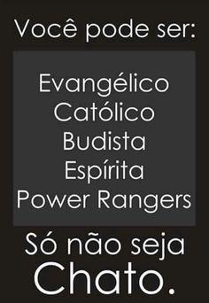 você pode ser: evangélico, católico, budista, espírita, power rangers. só não seja chato.