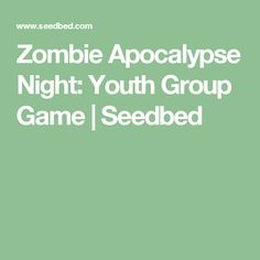 Zombie Apocalypse Night: Youth Group Game   Seedbed