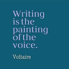 """Writing is the painting of the voice."" -Voltaire"