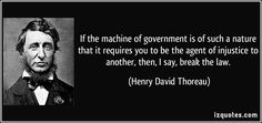 If the machine of government is of such a nature that it requires you to be the agent of injustice to another, then, I say, break the law. (Henry David Thoreau) #quotes #quote #quotations #HenryDavidThoreau
