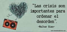 """""""Las crisis son importantes para ordenar el desorden.""""Walter Riso"""