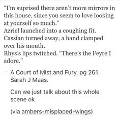 Feyre is the ONLY person who even jokingly insults Ryhs! Funny thing is she is so comfortable around Ryhs that she isn't scared of him like everyone else! Oh...and...yup I'm crying again!