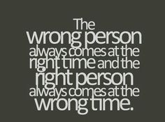 The wrong person always comes at the right time and the right person always comes at the wrong time. Every time!