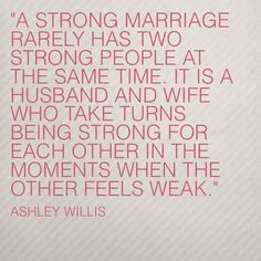 A strong #marriage rarely has two strong people at the same time.  It is a #husband and #wife who take turns being strong for each other in the moments when the other feels weak.