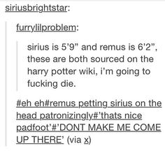 what if Remus was originally shorter than Sirius before he hit a growth spurt. I feel like that might've annoyed Sirius especially if this dialogue took place. Harry Potter Ships, Harry Potter Universal, Harry Potter Fandom, Harry Potter Memes, Harry Potter World, Remus And Sirius, Remus Lupin, Sirius Black, No Muggles
