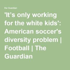 'It's only working for the white kids': American soccer's diversity problem | Football | The Guardian