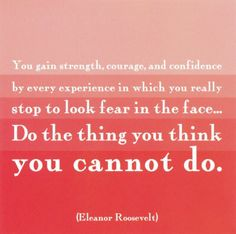 Image from http://quotespictures.com/wp-content/uploads/2014/03/you-gain-strength-courage-and-confidence-by-every-experience-in-which-you-really-stop-to-look-fear-in-the-face-do-the-thing-you-think-you-cannot-do.jpg.