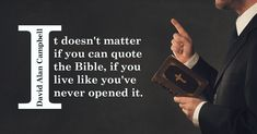 It doesn't matter if you can quote the Bible, if you live like you've never opened it. -David Alan Campbell