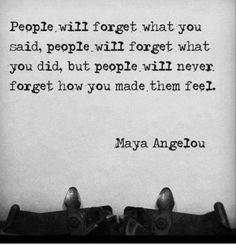 ----------------------------------------------------PEOPLE WILL FORGET WHAT YOU SAID, PEOPLE WILL FORGET WHAT YOU DID, BUT PEOPLE WILL NEVER FORGET HOW YOU MADE THEM FEEL.