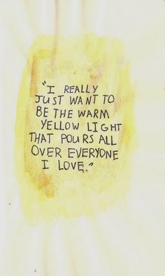 I really just want to be the warm yellow light that pours all over everyone I love. ~ God is Heart
