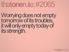 Worrying does not empty tomorrow of its troubles, it will only empty today of its strength.
