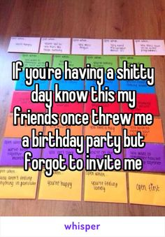 If you're having a shitty day know this my friends once threw me a birthday party but forgot to invite me