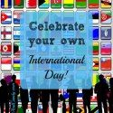 Celebrate Your Own International Day!
