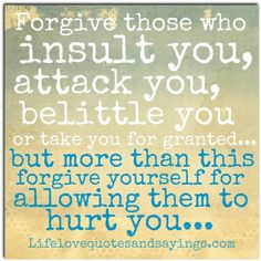 Forgive those who insult you, attack you, belittle yoh or take you for granted..but more than thus forgive yourself for allowing them to hurt you