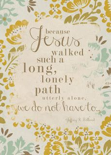 because Jesus walked such a long, lonely path utterly alone, we don't have to. // jeffrey r. holland