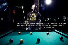 """""""We have to start treating each other as if we are treating ourselves living another life."""" -Joe Rogan"""