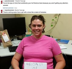 """There's been a trend of people uploading their own photo to Reddit and asking people to """"roast me"""". Don't worry – it's not bullying, as people have expressly asked to be insulted, but they might have go more than they bargained for… So here's 29 of the absolute best: 1 2 3 4 5 6 … Funny Insults, Funny Puns, Hilarious, Funny Stuff, Funniest Photos Ever, Funny Photos, Comedy Jokes, Funny Comedy, Best Roast Me"""