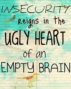 Insecurity ~ yours is showing sweetie ~ might want to get help before it really does destroy you...