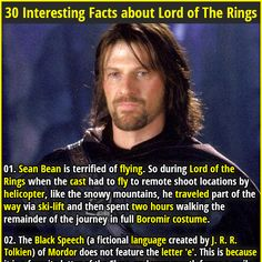 1. Sean Bean is terrified of flying. So during Lord of the Rings when the cast had to fly to remote shoot locations by helicopter, like the snowy mountains, he traveled part of the way via ski-lift and then spent two hours walking the remainder of the journey in full Boromir costume. 2. In Lord Of The Rings, Elrond and Aragorn were distantly related through Elrond's brother, Elros.