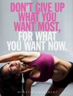 "Inspirational Motivation Quote, not just for fitness, but anything in life. ""Don't give up what you want most, for what you want now."""