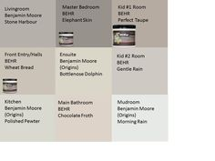 Our home's paint colours! Neutral much? Benjamin Moore Stone Harbour (Stone Harbor) BEHR Wheat Bread Benjamin Moore Polished Pewter BEHR Elephant Skin Benjamin Moore Bottlenose Dolphin BEHR Chocolate Froth BEHR Perfect Taupe BEHR Gentle Rain Benjamin Moore Morning Rain