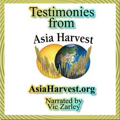 'Testimonies from Asia Harvest' Special thanks to Paul Hattaway of AsiaHarvest.org for permission to share these special stories which indicate the power and authority of our almighty God.