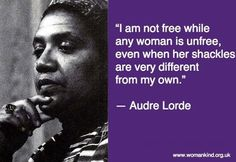 """I am not free while any woman is unfree, even when her shackles are very different from my own."" -Audre Lorde"