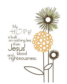 My hope is built on nothing less than Jesus' blood and righteousness.