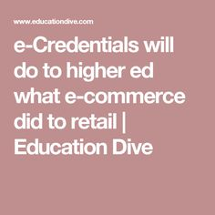 e-Credentials will do to higher ed what e-commerce did to retail                Education Dive