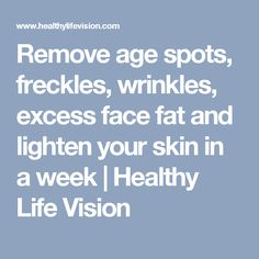 Remove age spots, freckles, wrinkles, excess face fat and lighten your skin in a week | Healthy Life Vision