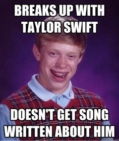 "Bad Luck Brian #6:The image contains a lack of punctuation, the letters are in all capitals, and it is not a sentence. A corrected sentence might read, ""After Brian broke up with Taylor Swift, he might have expected a song to be written about him. Unfortunately, a song was not written about him."""